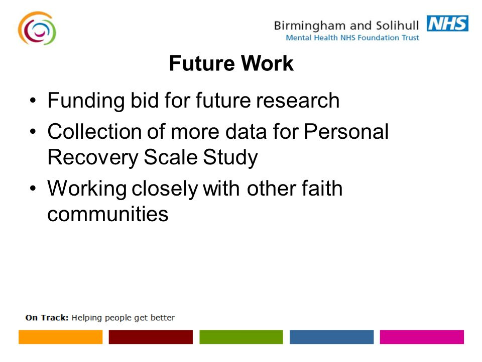 Future Work Funding bid for future research Collection of more data for Personal Recovery Scale Study Working closely with other faith communities