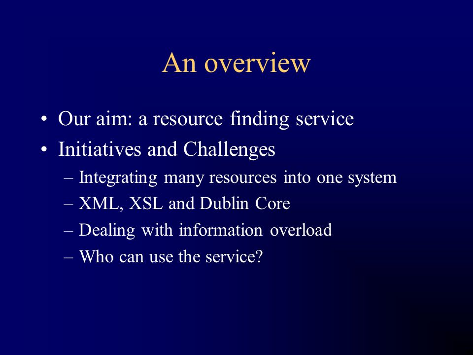An overview Our aim: a resource finding service Initiatives and Challenges –Integrating many resources into one system –XML, XSL and Dublin Core –Dealing with information overload –Who can use the service