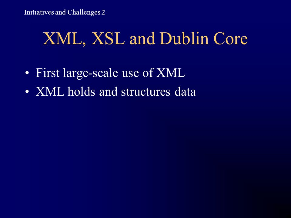 XML, XSL and Dublin Core First large-scale use of XML XML holds and structures data Initiatives and Challenges 2