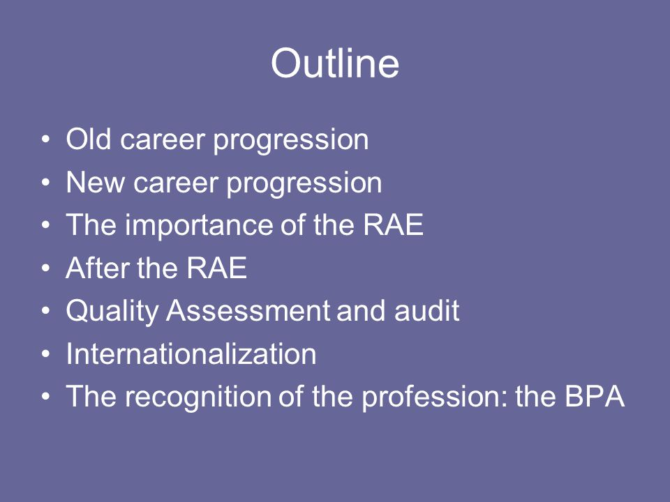 Outline Old career progression New career progression The importance of the RAE After the RAE Quality Assessment and audit Internationalization The recognition of the profession: the BPA