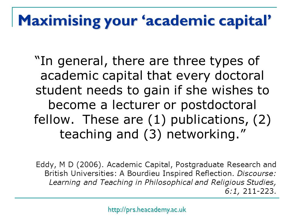http://prs.heacademy.ac.uk Maximising your 'academic capital' In general, there are three types of academic capital that every doctoral student needs to gain if she wishes to become a lecturer or postdoctoral fellow.