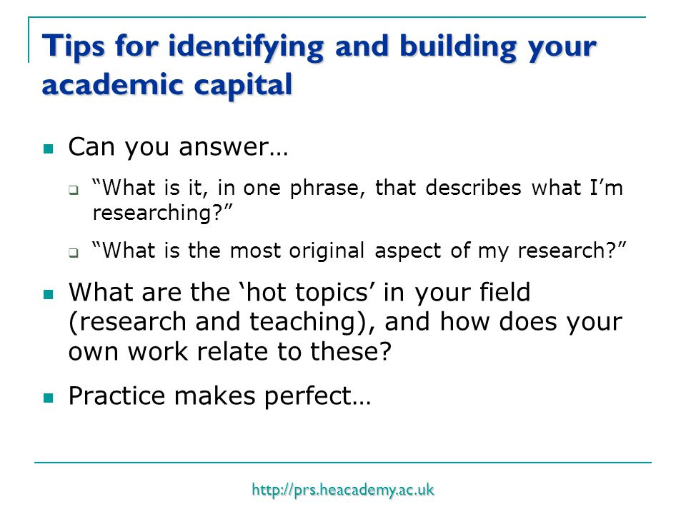 http://prs.heacademy.ac.uk Tips for identifying and building your academic capital Can you answer…  What is it, in one phrase, that describes what I'm researching  What is the most original aspect of my research What are the 'hot topics' in your field (research and teaching), and how does your own work relate to these.