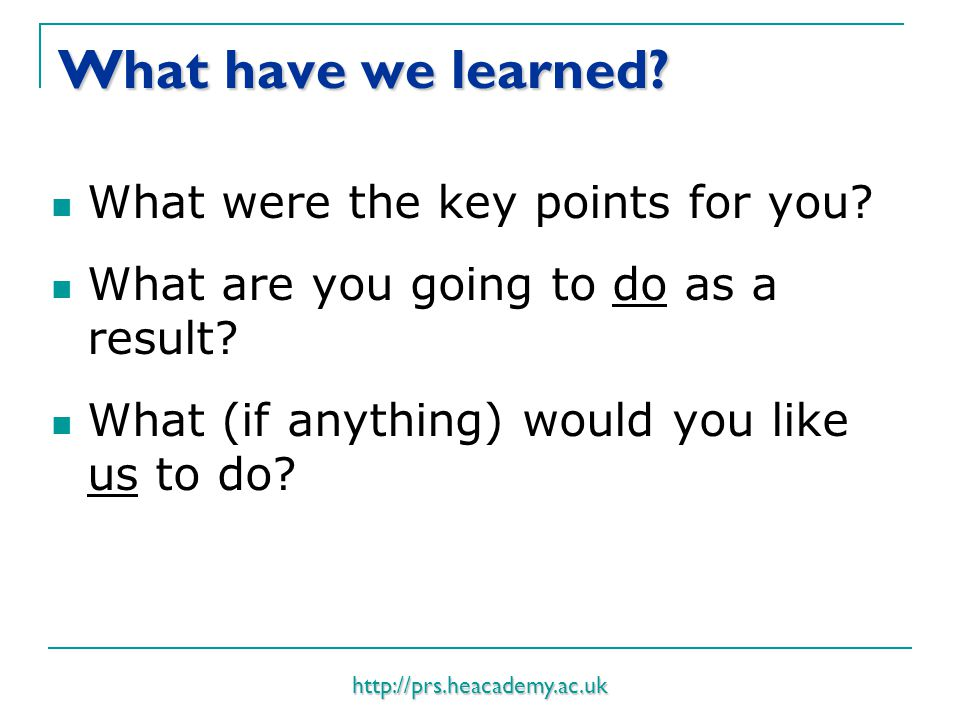 http://prs.heacademy.ac.uk What have we learned. What were the key points for you.