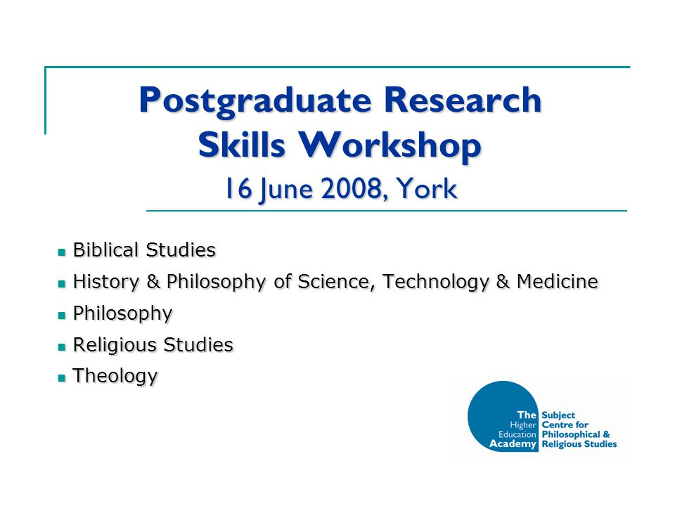 Postgraduate Research Skills Workshop 16 June 2008, York Biblical Studies Biblical Studies History & Philosophy of Science, Technology & Medicine History & Philosophy of Science, Technology & Medicine Philosophy Philosophy Religious Studies Religious Studies Theology Theology