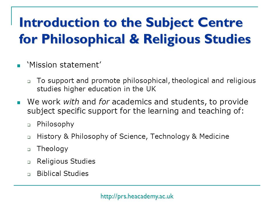 http://prs.heacademy.ac.uk Introduction to the Subject Centre for Philosophical & Religious Studies 'Mission statement'  To support and promote philosophical, theological and religious studies higher education in the UK We work with and for academics and students, to provide subject specific support for the learning and teaching of:  Philosophy  History & Philosophy of Science, Technology & Medicine  Theology  Religious Studies  Biblical Studies