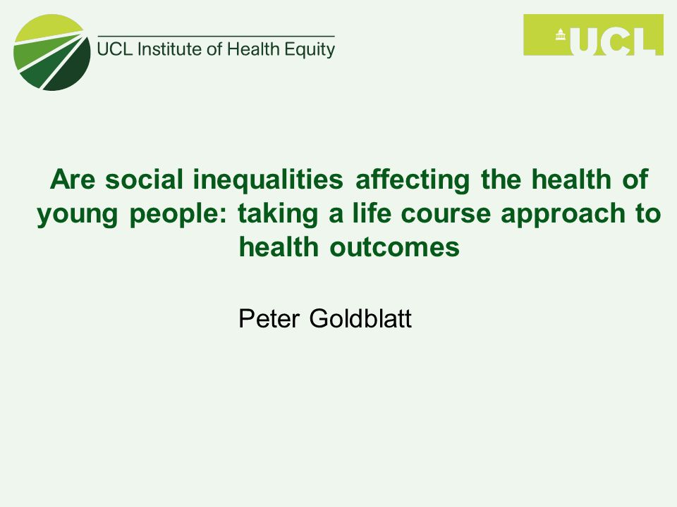 Are social inequalities affecting the health of young people: taking a life course approach to health outcomes Peter Goldblatt
