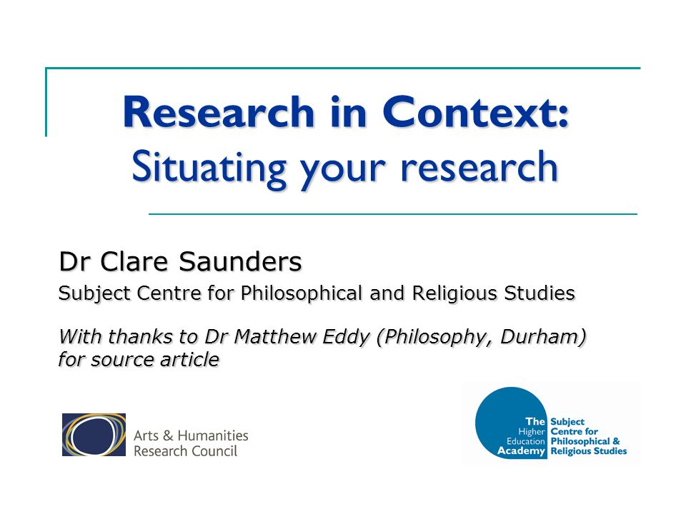 Research in Context: Situating your research Dr Clare Saunders Subject Centre for Philosophical and Religious Studies With thanks to Dr Matthew Eddy (