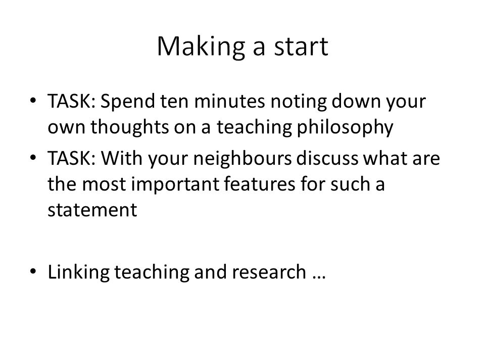 TASK: Spend ten minutes noting down your own thoughts on a teaching philosophy TASK: With your neighbours discuss what are the most important features for such a statement Linking teaching and research …