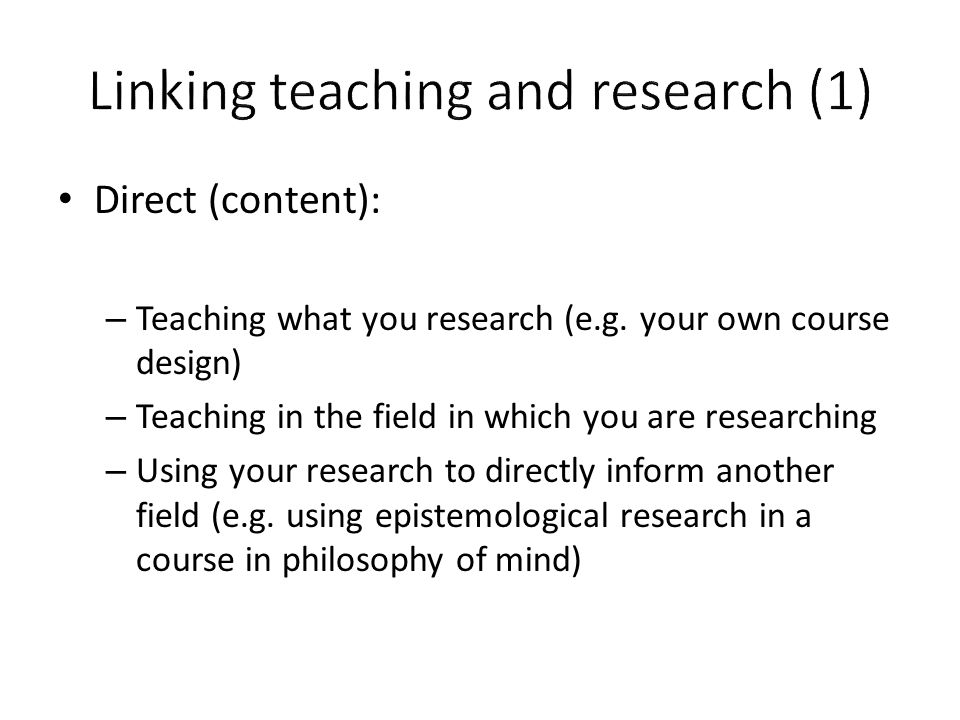 Direct (content): – Teaching what you research (e.g. your own course design) – Teaching in the field in which you are researching – Using your researc