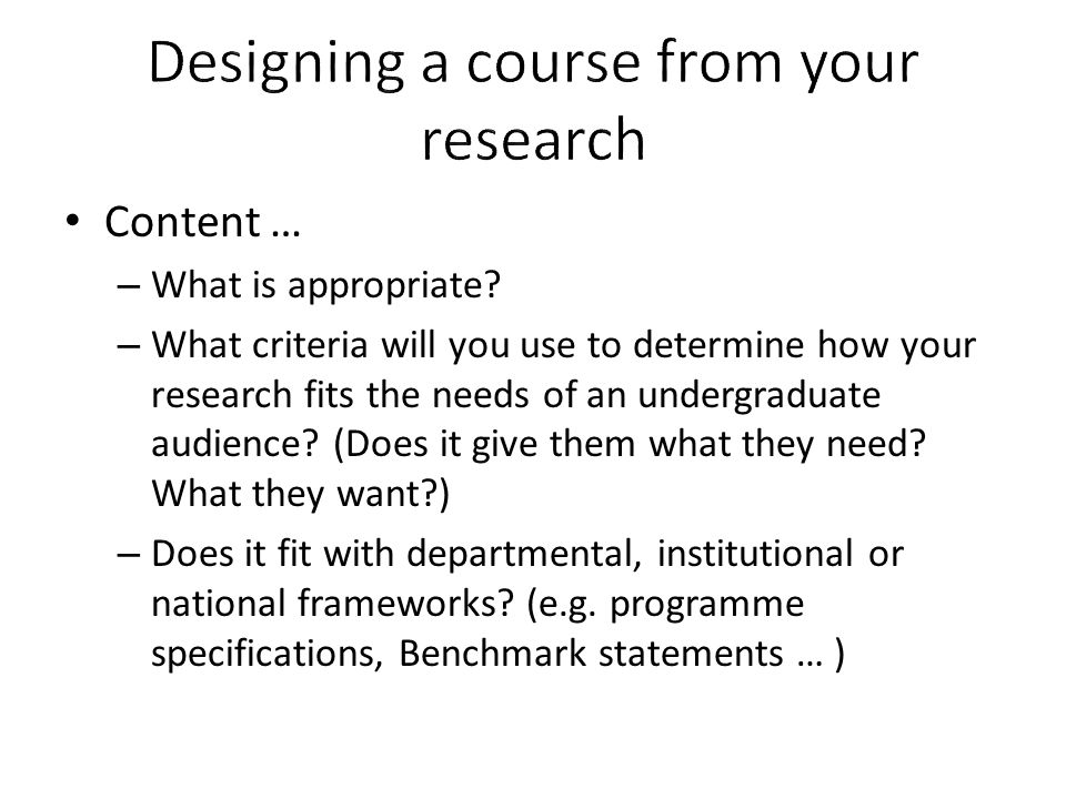 Content … – What is appropriate? – What criteria will you use to determine how your research fits the needs of an undergraduate audience? (Does it giv