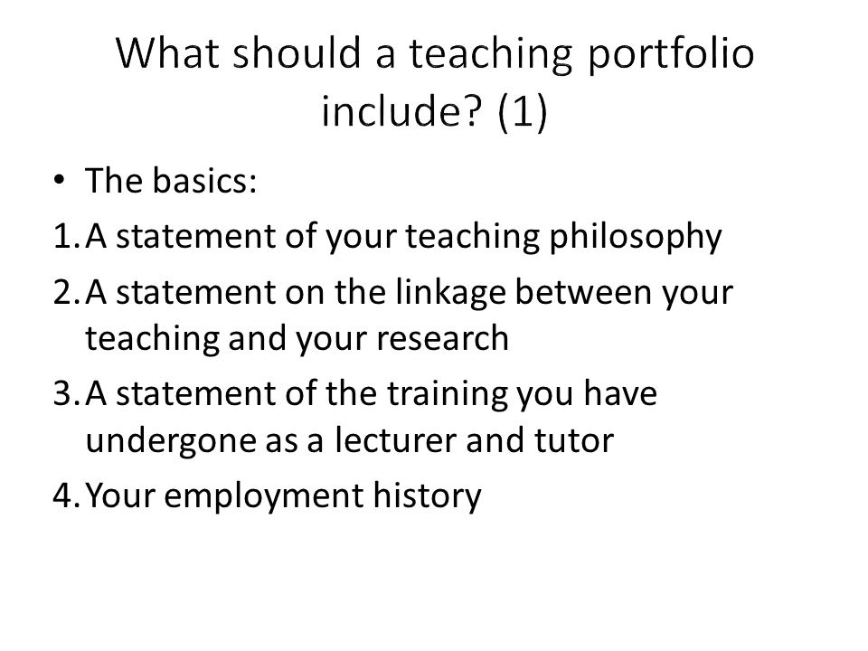 The basics: 1.A statement of your teaching philosophy 2.A statement on the linkage between your teaching and your research 3.A statement of the traini