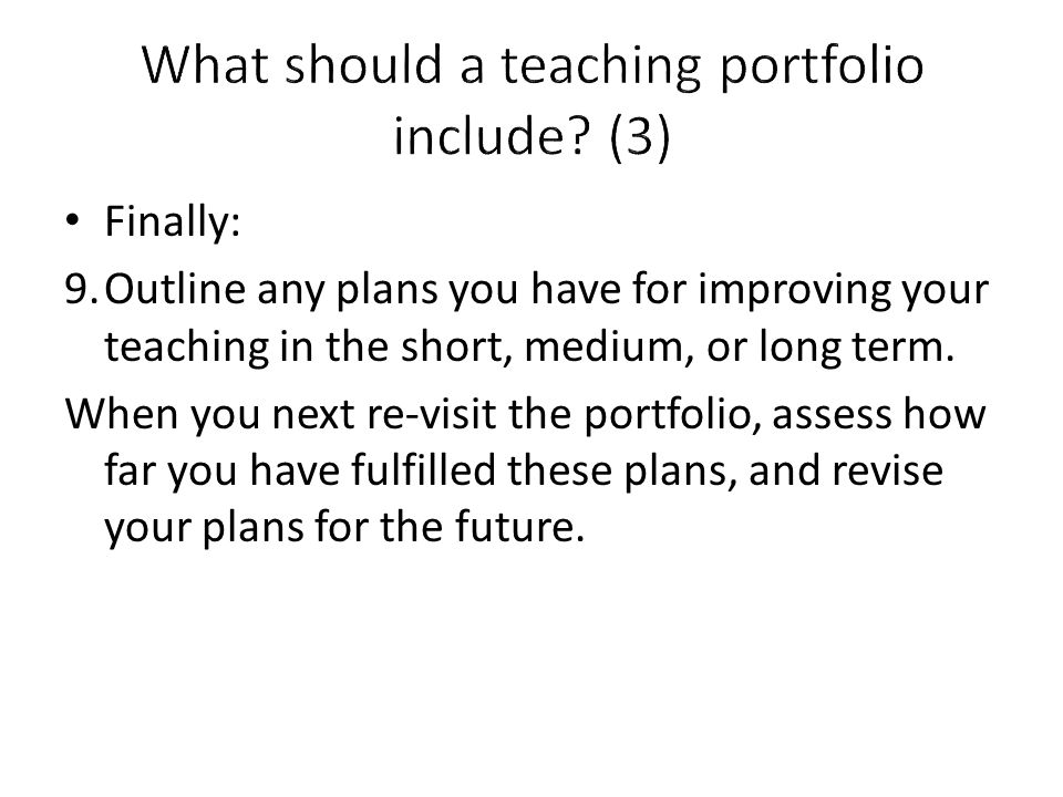 Finally: 9.Outline any plans you have for improving your teaching in the short, medium, or long term.