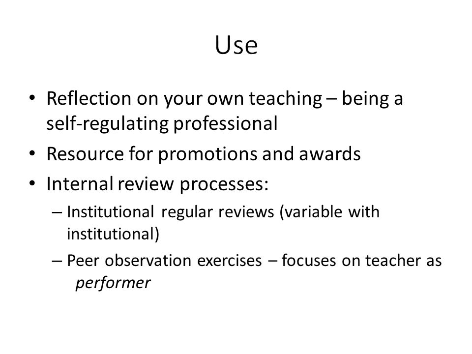 Reflection on your own teaching – being a self-regulating professional Resource for promotions and awards Internal review processes: – Institutional r