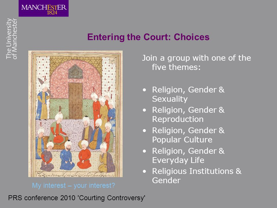 PRS conference 2010 'Courting Controversy' Entering the Court: Choices Join a group with one of the five themes: Religion, Gender & Sexuality Religion