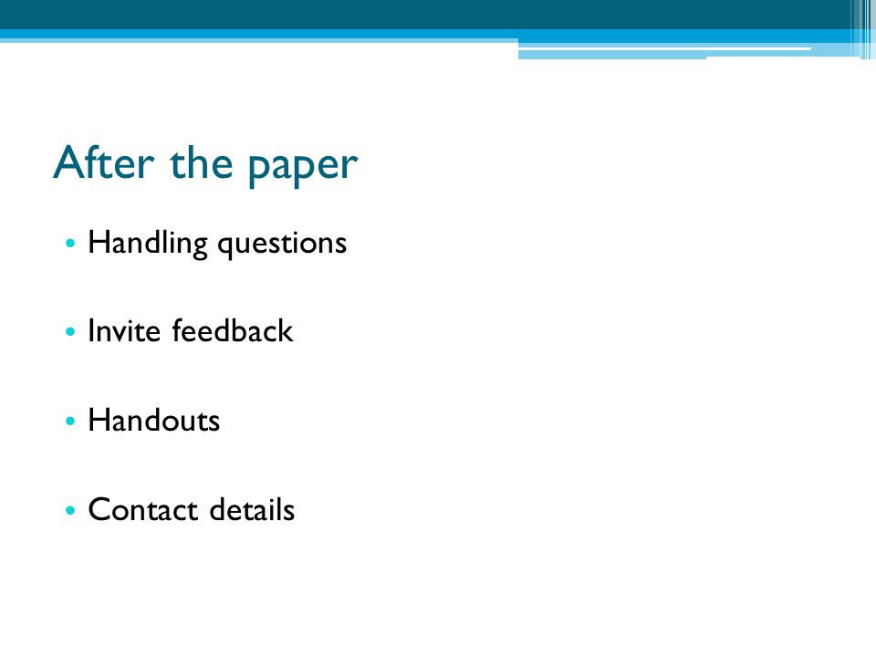 After the paper Handling questions Invite feedback Handouts Contact details