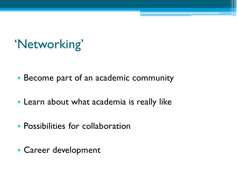 'Networking' Become part of an academic community Learn about what academia is really like Possibilities for collaboration Career development