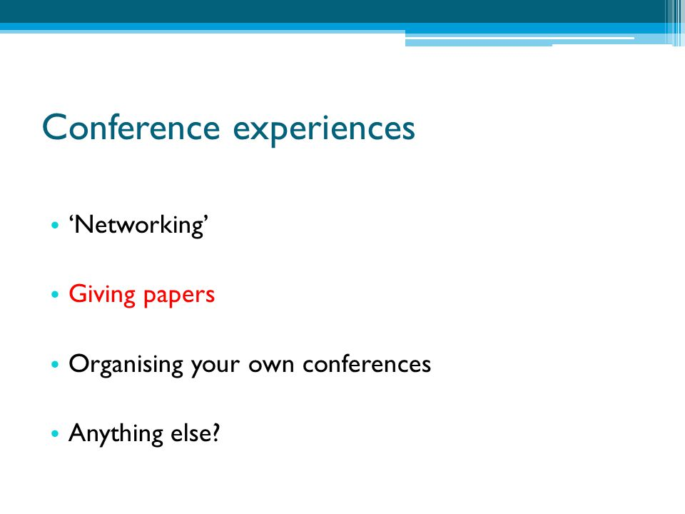 Conference experiences 'Networking' Giving papers Organising your own conferences Anything else