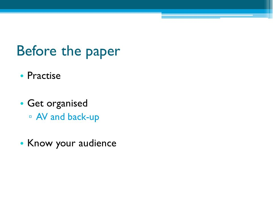 Before the paper Practise Get organised ▫ AV and back-up Know your audience