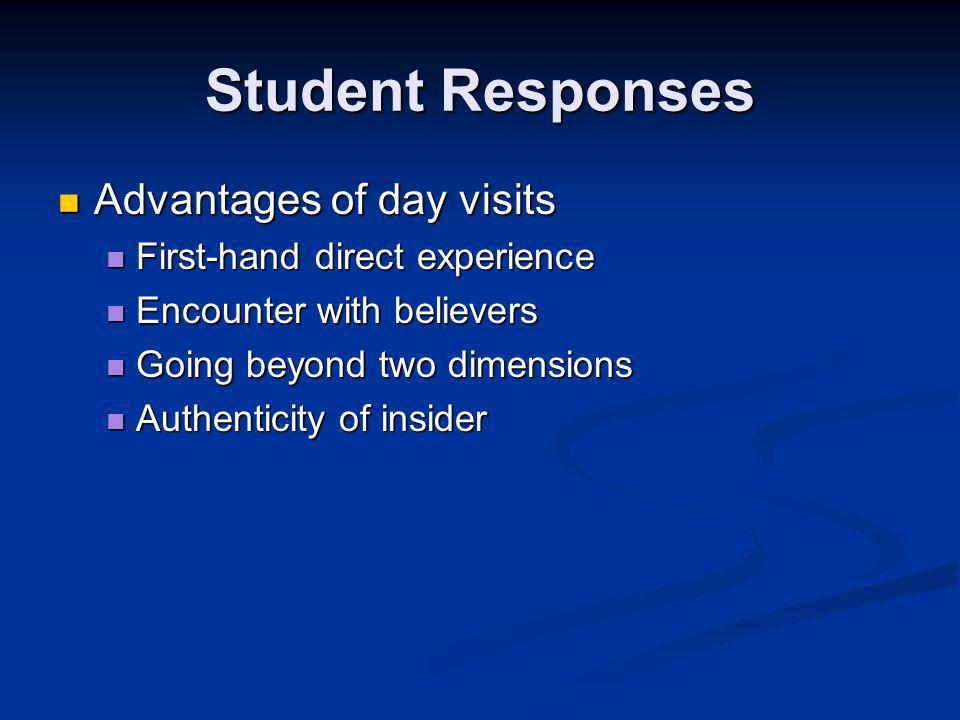 Student Responses Advantages of day visits Advantages of day visits First-hand direct experience First-hand direct experience Encounter with believers Encounter with believers Going beyond two dimensions Going beyond two dimensions Authenticity of insider Authenticity of insider