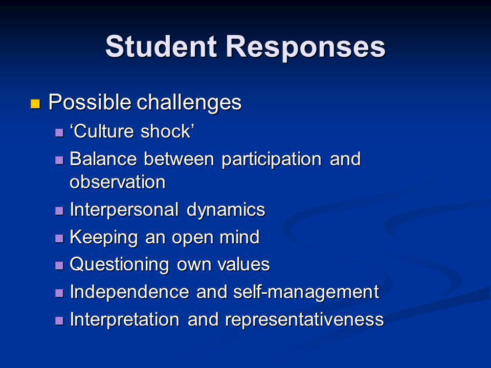 Student Responses Possible challenges Possible challenges 'Culture shock' 'Culture shock' Balance between participation and observation Balance between participation and observation Interpersonal dynamics Interpersonal dynamics Keeping an open mind Keeping an open mind Questioning own values Questioning own values Independence and self-management Independence and self-management Interpretation and representativeness Interpretation and representativeness
