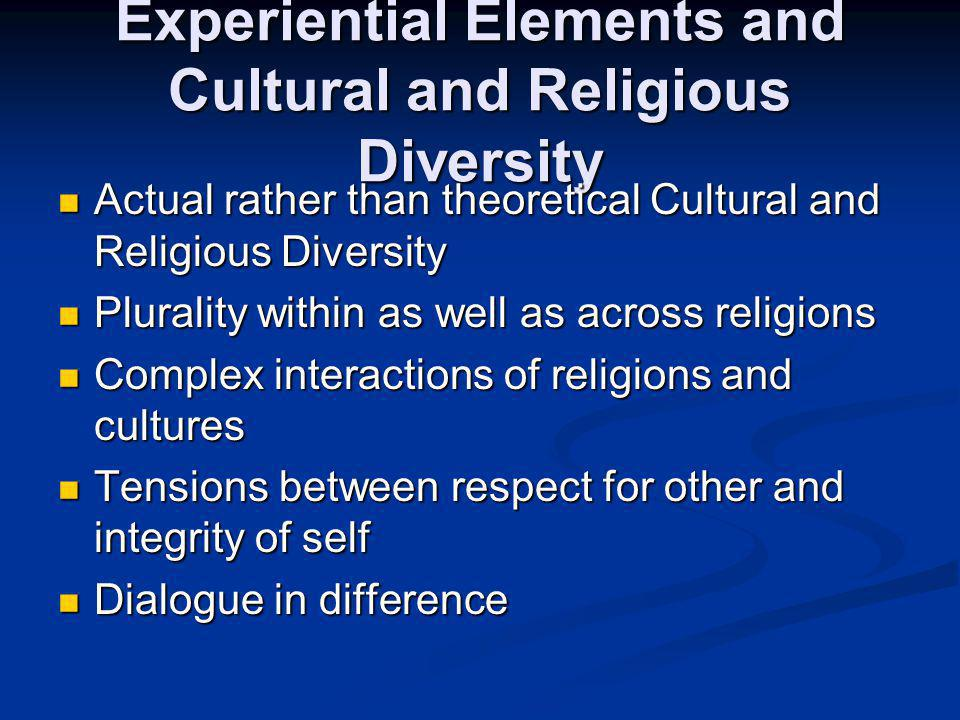 Experiential Elements and Cultural and Religious Diversity Actual rather than theoretical Cultural and Religious Diversity Actual rather than theoretical Cultural and Religious Diversity Plurality within as well as across religions Plurality within as well as across religions Complex interactions of religions and cultures Complex interactions of religions and cultures Tensions between respect for other and integrity of self Tensions between respect for other and integrity of self Dialogue in difference Dialogue in difference
