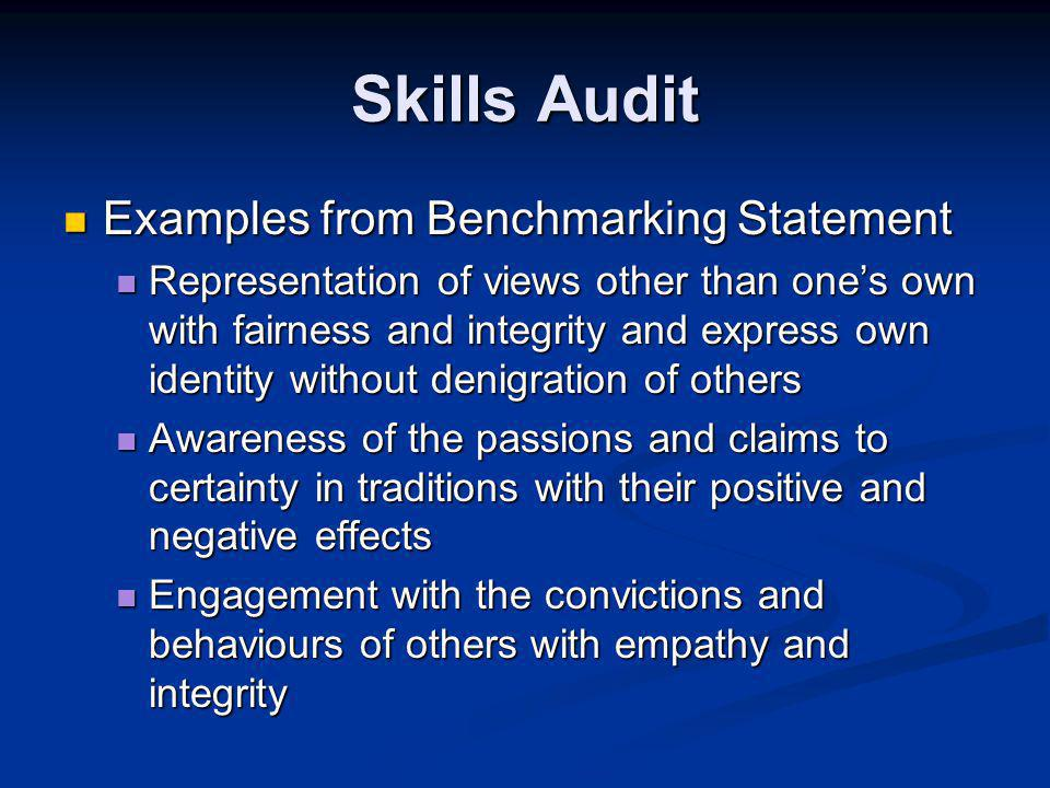 Skills Audit Examples from Benchmarking Statement Examples from Benchmarking Statement Representation of views other than one's own with fairness and integrity and express own identity without denigration of others Representation of views other than one's own with fairness and integrity and express own identity without denigration of others Awareness of the passions and claims to certainty in traditions with their positive and negative effects Awareness of the passions and claims to certainty in traditions with their positive and negative effects Engagement with the convictions and behaviours of others with empathy and integrity Engagement with the convictions and behaviours of others with empathy and integrity