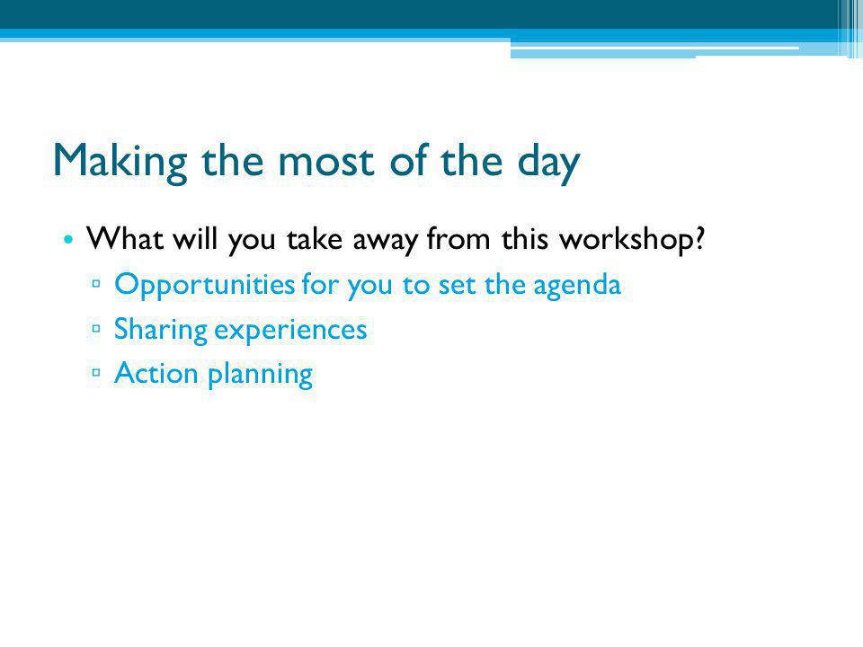 Making the most of the day What will you take away from this workshop? ▫ Opportunities for you to set the agenda ▫ Sharing experiences ▫ Action planni
