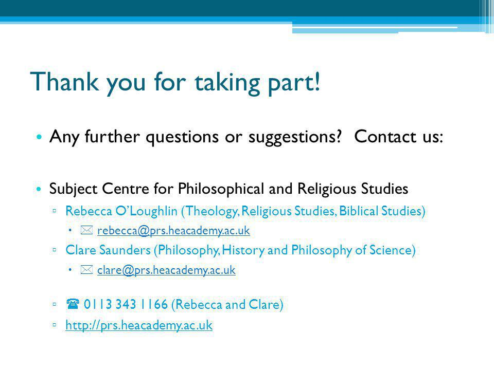 Thank you for taking part! Any further questions or suggestions? Contact us: Subject Centre for Philosophical and Religious Studies ▫ Rebecca O'Loughl
