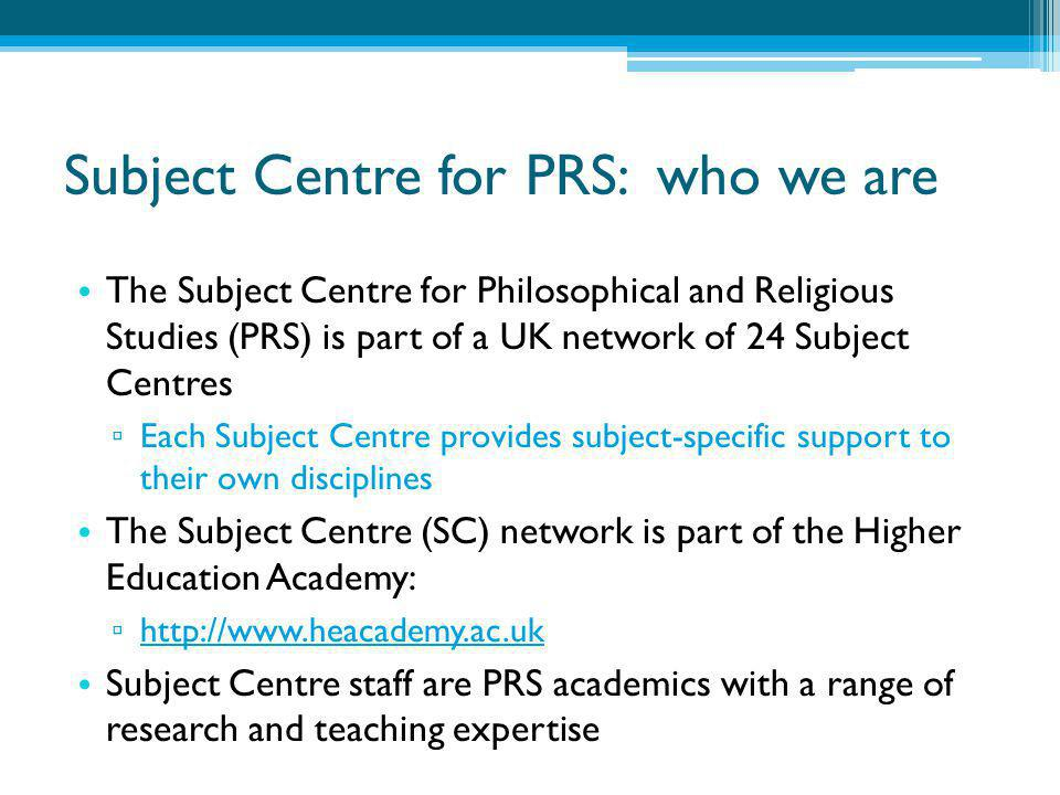 Subject Centre for PRS: what we do Facilitate the sharing of expertise ▫ Events ▫ Publications ▫ Our website: http://prs.heacademy.ac.uk Support new developments and initiatives ▫ Grants for pedagogic research and development projects ▫ Doctoral 'training' and professional development ▫ Enhancing learning through technology (e.g.) Provide a 'voice' for PRS disciplines in policy developments affecting UK higher education