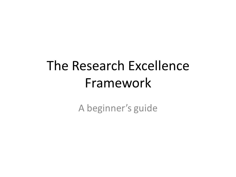 The Research Excellence Framework A beginner's guide