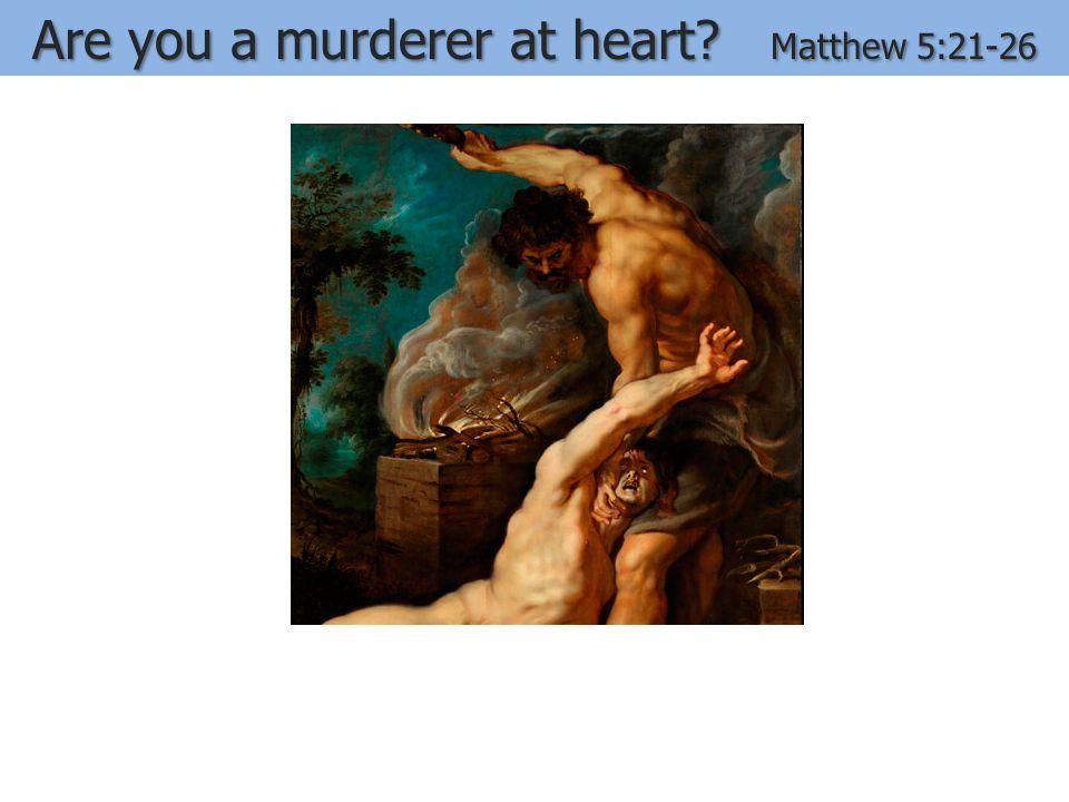 Are you a murderer at heart? Matthew 5:21-26