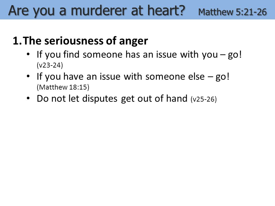 1.The seriousness of anger If you find someone has an issue with you – go! (v23-24) If you have an issue with someone else – go! (Matthew 18:15) Do no