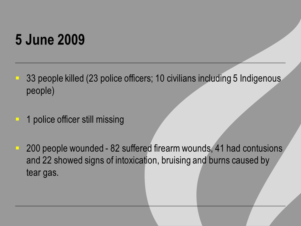 5 June 2009  33 people killed (23 police officers; 10 civilians including 5 Indigenous people)  1 police officer still missing  200 people wounded