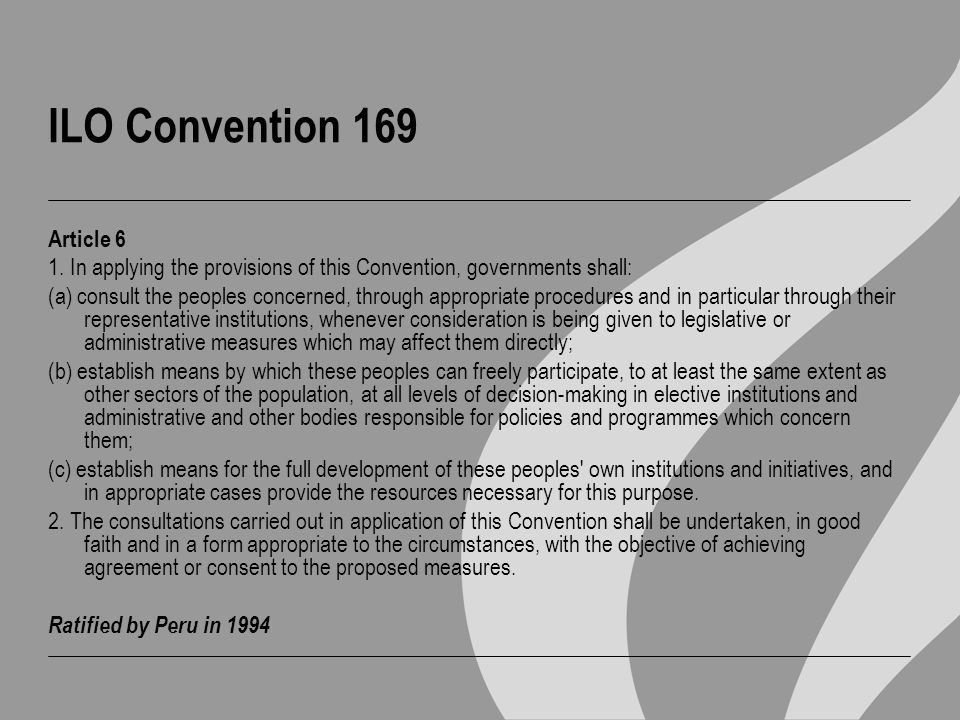 ILO Convention 169 Article 6 1. In applying the provisions of this Convention, governments shall: (a) consult the peoples concerned, through appropria