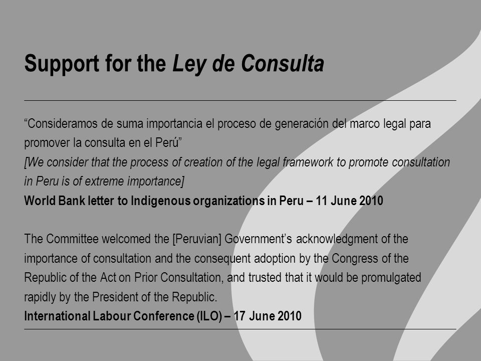 Support for the Ley de Consulta Consideramos de suma importancia el proceso de generación del marco legal para promover la consulta en el Perú [We consider that the process of creation of the legal framework to promote consultation in Peru is of extreme importance] World Bank letter to Indigenous organizations in Peru – 11 June 2010 The Committee welcomed the [Peruvian] Government's acknowledgment of the importance of consultation and the consequent adoption by the Congress of the Republic of the Act on Prior Consultation, and trusted that it would be promulgated rapidly by the President of the Republic.