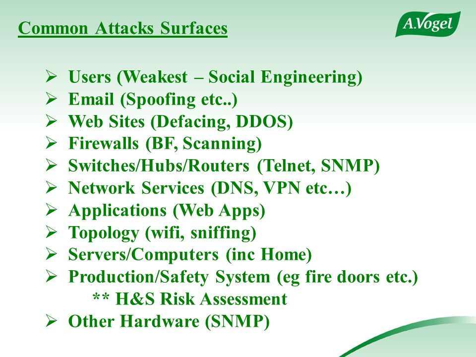 Common Attacks Surfaces  Users (Weakest – Social Engineering)  Email (Spoofing etc..)  Web Sites (Defacing, DDOS)  Firewalls (BF, Scanning)  Switches/Hubs/Routers (Telnet, SNMP)  Network Services (DNS, VPN etc…)  Applications (Web Apps)  Topology (wifi, sniffing)  Servers/Computers (inc Home)  Production/Safety System (eg fire doors etc.) ** H&S Risk Assessment  Other Hardware (SNMP)