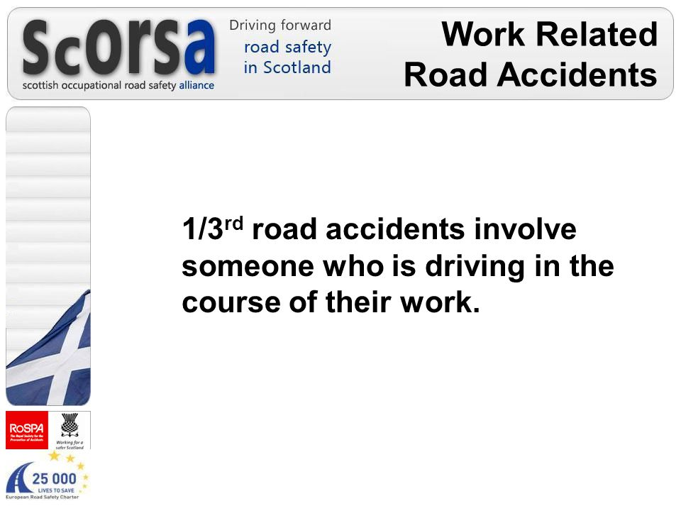 Work Related Road Accidents 1/3 rd road accidents involve someone who is driving in the course of their work.