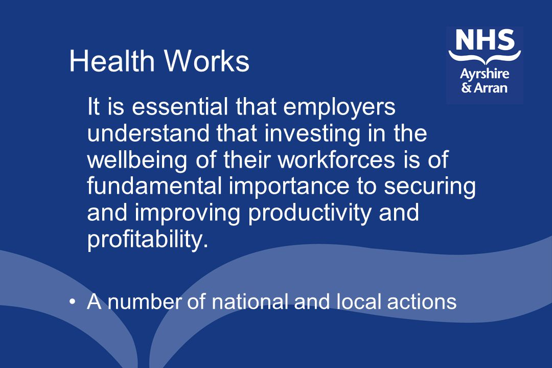 Health Works It is essential that employers understand that investing in the wellbeing of their workforces is of fundamental importance to securing and improving productivity and profitability.