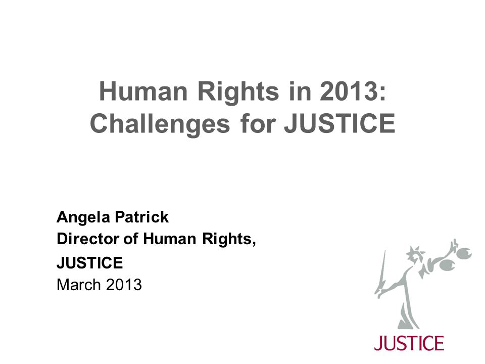 Human Rights in 2013: Challenges for JUSTICE Angela Patrick Director of Human Rights, JUSTICE March 2013