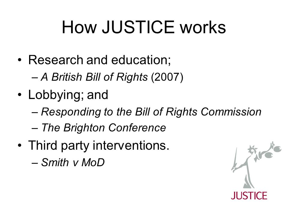 How JUSTICE works Research and education; –A British Bill of Rights (2007) Lobbying; and –Responding to the Bill of Rights Commission –The Brighton Conference Third party interventions.