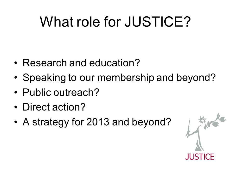 What role for JUSTICE? Research and education? Speaking to our membership and beyond? Public outreach? Direct action? A strategy for 2013 and beyond?