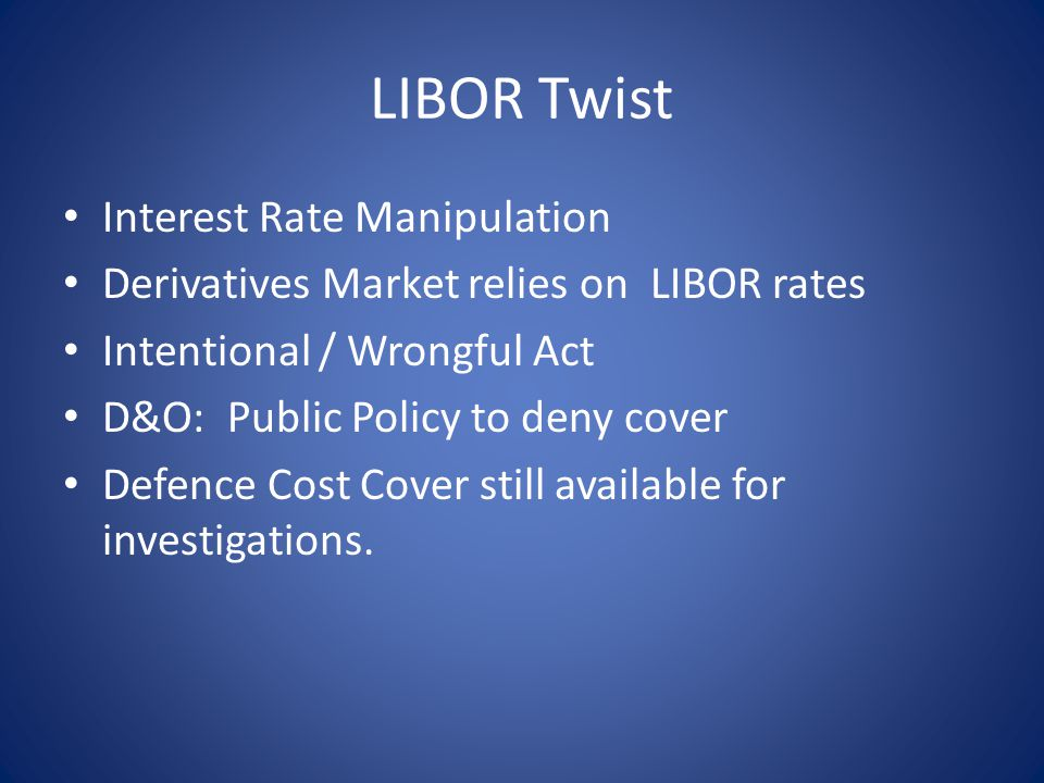 LIBOR Twist Interest Rate Manipulation Derivatives Market relies on LIBOR rates Intentional / Wrongful Act D&O: Public Policy to deny cover Defence Cost Cover still available for investigations.