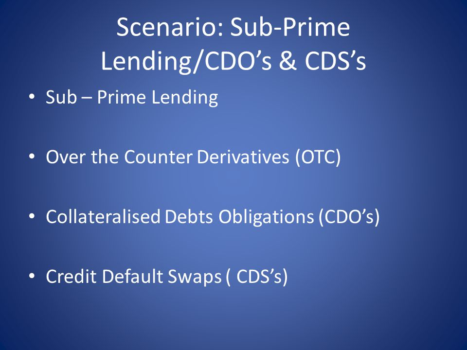 Scenario: Sub-Prime Lending/CDO's & CDS's Sub – Prime Lending Over the Counter Derivatives (OTC) Collateralised Debts Obligations (CDO's) Credit Default Swaps ( CDS's)