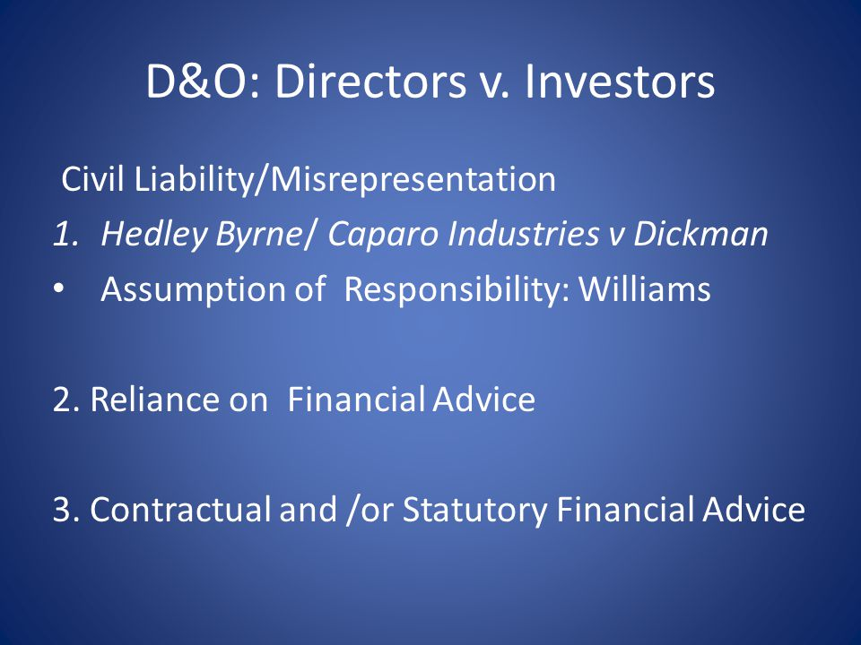 D&O: Directors v. Investors Civil Liability/Misrepresentation 1.Hedley Byrne/ Caparo Industries v Dickman Assumption of Responsibility: Williams 2. Re