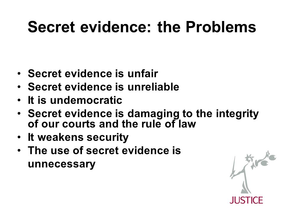 Secret evidence: the Problems Secret evidence is unfair Secret evidence is unreliable It is undemocratic Secret evidence is damaging to the integrity of our courts and the rule of law It weakens security The use of secret evidence is unnecessary