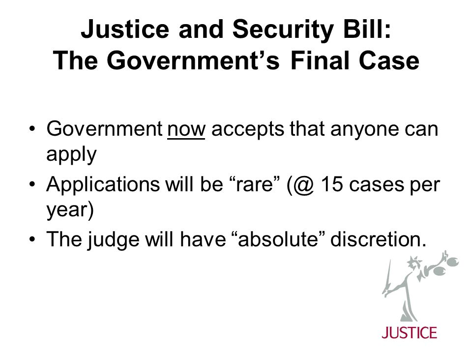 Justice and Security Bill: The Government's Final Case Government now accepts that anyone can apply Applications will be rare (@ 15 cases per year) The judge will have absolute discretion.