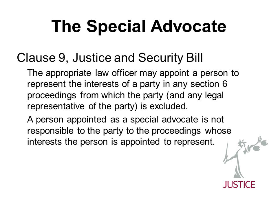 The Special Advocate Clause 9, Justice and Security Bill The appropriate law officer may appoint a person to represent the interests of a party in any section 6 proceedings from which the party (and any legal representative of the party) is excluded.