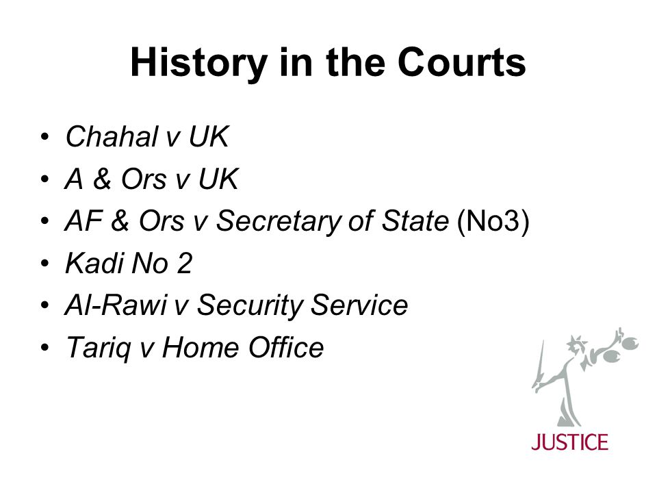 History in the Courts Chahal v UK A & Ors v UK AF & Ors v Secretary of State (No3) Kadi No 2 Al-Rawi v Security Service Tariq v Home Office