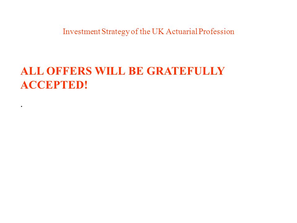 Investment Strategy of the UK Actuarial Profession ALL OFFERS WILL BE GRATEFULLY ACCEPTED!.