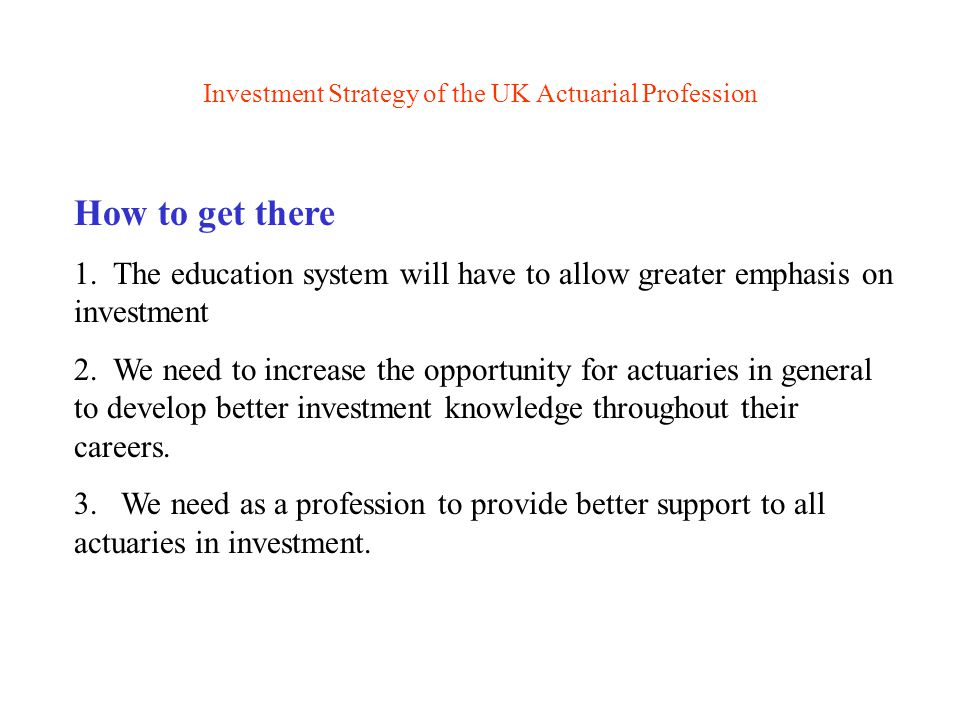 Investment Strategy of the UK Actuarial Profession Progress to date I Creation of a new Finance and Investment Board with effect from July 2000 Of equal stature to the existing 'liability' Boards (Life, Pensions, General Insurance) First Board Chairman - Peter Nowell Enhanced secretarial and executive support